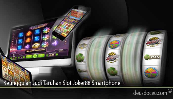 Keunggulan Judi Taruhan Slot Joker88 Smartphone